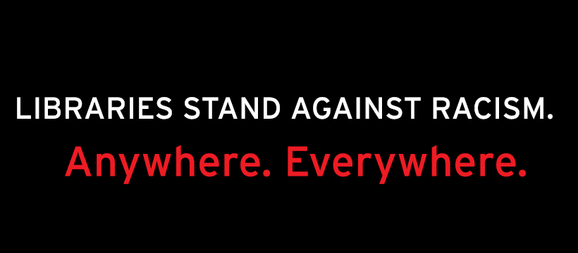 Black box with white text that reads, Libraries Stand Against Racism atop red text that reads, Anywhere. Anytime.