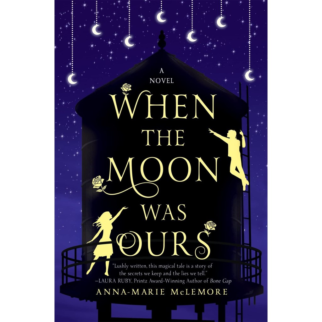 The cover of When the Moon was OUrs by Anna-Marie McLemore has a deep blue cover with a water tower in black. White moons hand from tinydoted lines amd the title and two figures stand out in yellow against the black. There are roses decorating the text.