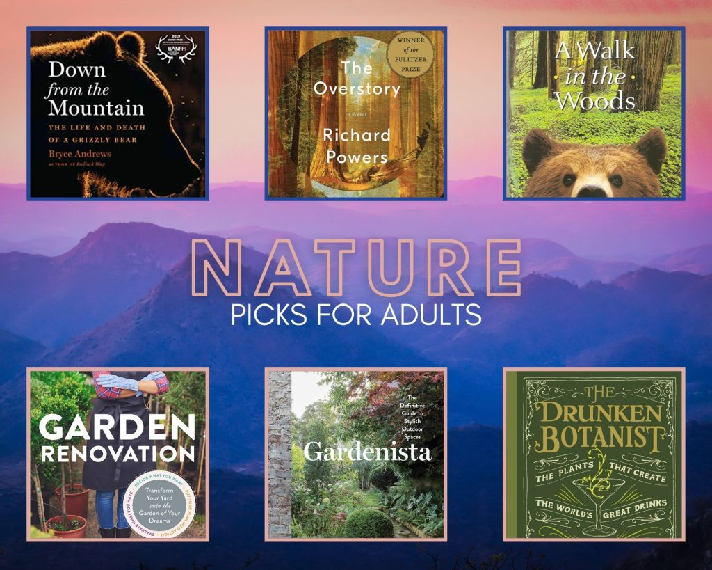 """A colorful collage of """"Nature Picks for Adults"""" with purple mountains in the background. Titles include: Down from the Mountain by Bryce Andrews has a rim-lit sihouette of a grizzly bear against a black ground. The Overstory by Richard Powers shows a painting of a stand of trees, with an inset circle of the same picture smaller. A Walk in the Woods by Bill Bryson has a the snout and ears of a brown bear peeking up from the bottom of the cover with green woods behind it. The Drunken Botanist by Amy Stewart has an old-fashioned typographical cover in greens and golds. Gardenista by Michelle Slatalla shows the photo of a lush green garden on a misty morning. Garden Renovation by Bobbie Schwartz features the photo of someone in an apron and gloves standing about potted decorative trees."""