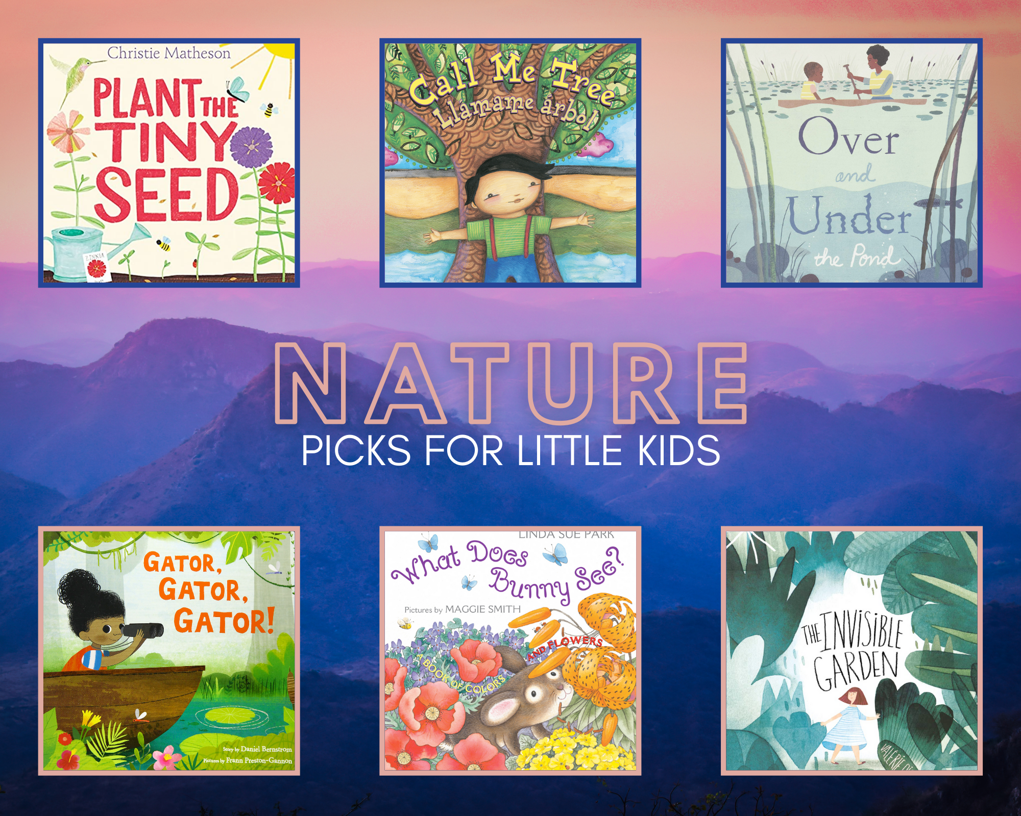 """A colorful collage of """"Nature PIcks for Little Kids"""" with purple mountains in the background. Titles include:  Plant the Tiny Seed by Christie Matheson whose cover features bright flowers and red type. Call Me Tree/Llámame árbol by Maya Christina Gonzalez, which shows a boy in a green shirt and blue pants standing with arms outstretched in front of a tree. Over and Under the Pond by Kate Messner and illustrated by Christopher Silas Neal shows a mother and child paddling along water and the rocks, reeds and fish under them. The Invisible Garden by Valérie Picard and Marianne Ferrer has lush greenery enclosing a small girl in a blue dress. What Does Bunny See? by Linda Sue Park and illustrated by Maggie Smith features a a small brown bunny in a colorful field. Gator, Gator, Gator! by Daniel Bernstrom and illustrated by Frann Preston-Gannon has clear crisp painting of a girl with binoculars in a boat in a bayou."""