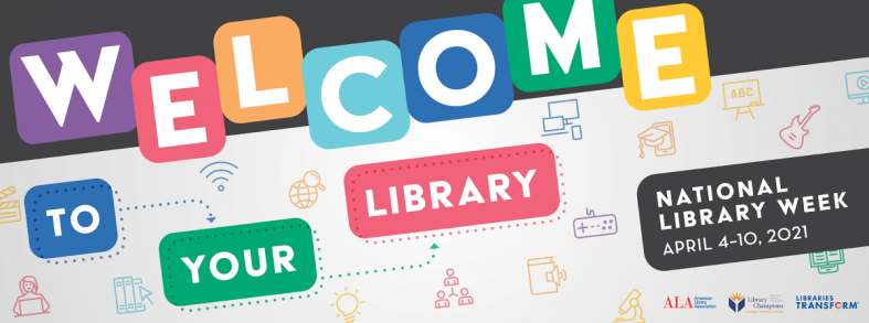 Colorful banner with letters in bright boxes reads: Welcome to your library. National Library Week:: April 4-10, 2021